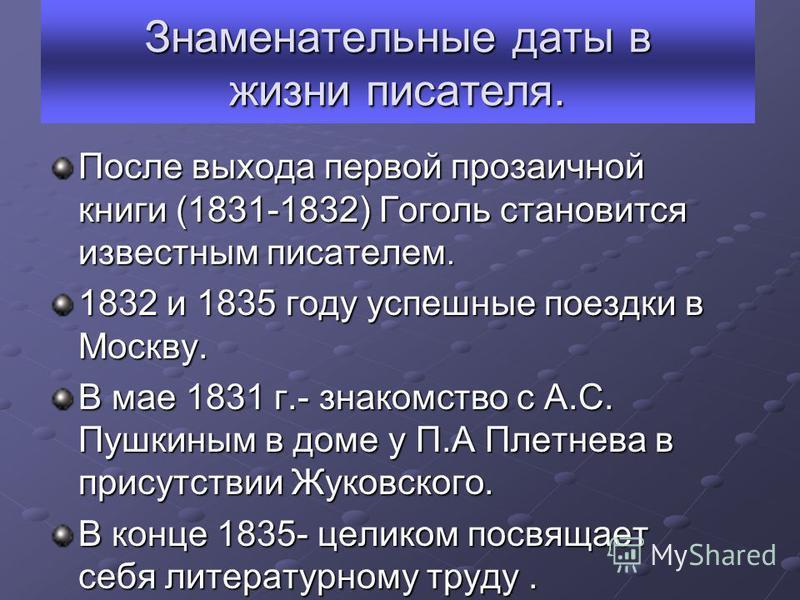 Знаменательные даты в жизни писателя. После выхода первой прозаичной книги (1831-1832) Гоголь становится известным писателем. 1832 и 1835 году успешные поездки в Москву. В мае 1831 г.- знакомство с А.С. Пушкиным в доме у П.А Плетнева в присутствии Жу