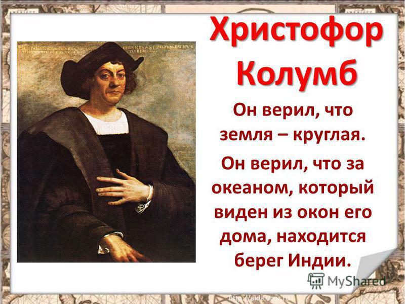 Христофор Колумб Он верил, что земля – круглая. Он верил, что за океаном, который виден из окон его дома, находится берег Индии.