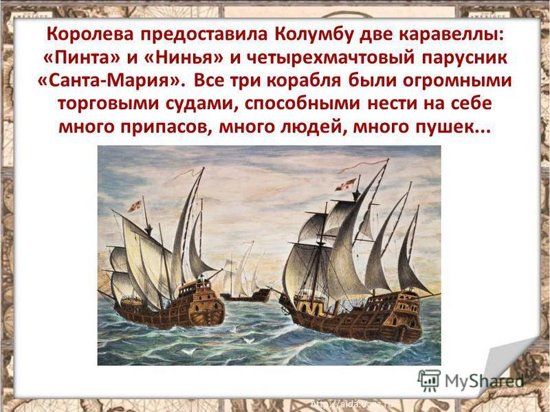 Королева предоставила Колумбу две каравеллы: «Пинта» и «Нинья» и четырехмачтовый парусник «Санта-Мария». Все три корабля были огромными торговыми судами, способными нести на себе много припасов, много людей, много пушек...