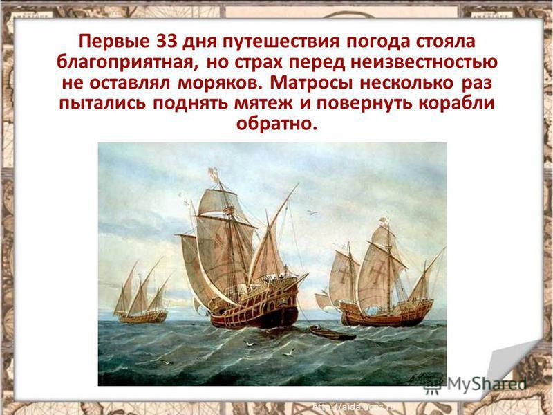 Первые 33 дня путешествия погода стояла благоприятная, но страх перед неизвестностью не оставлял моряков. Матросы несколько раз пытались поднять мятеж и повернуть корабли обратно.