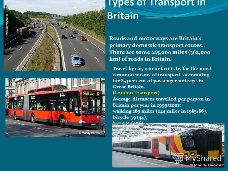 Types of Transport in Britain Roads and motorways are Britain's primary domestic transport routes. There are some 225,000 miles (362,000 km) of roads in Britain. Travel by car, van or taxi is by far the most common means of transport, accounting for