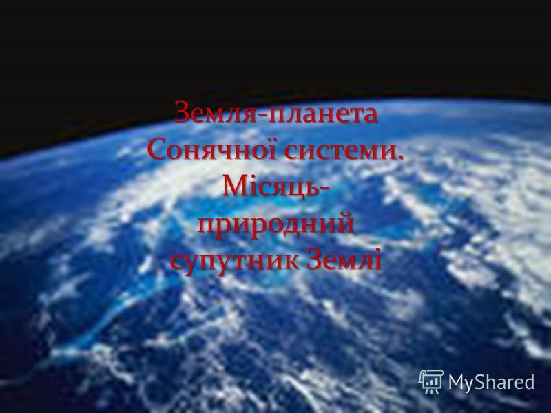 Земля-планета Сонячної системи. Місяць- природний супутник Землі