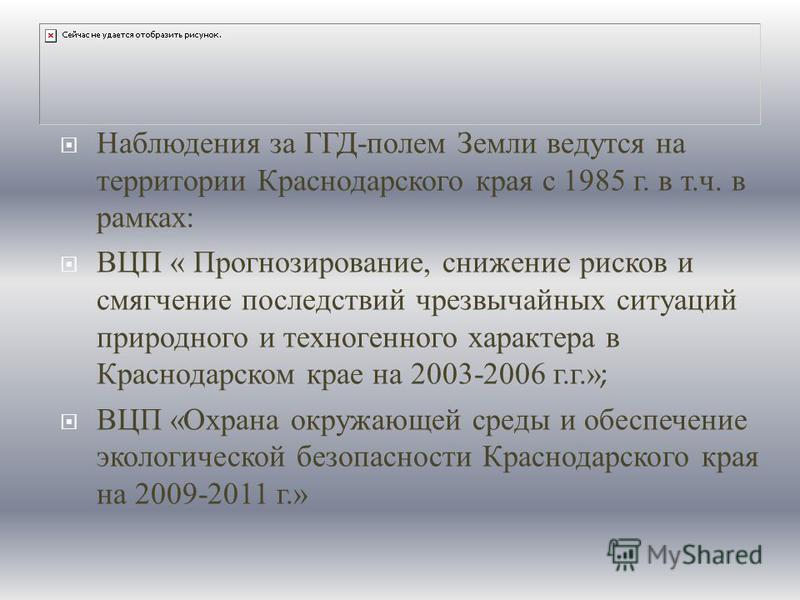 Наблюдения за ГГД - полем Земли ведутся на территории Краснодарского края с 1985 г. в т. ч. в рамках : ВЦП « Прогнозирование, снижение рисков и смягчение последствий чрезвычайных ситуаций природного и техногенного характера в Краснодарском крае на 20
