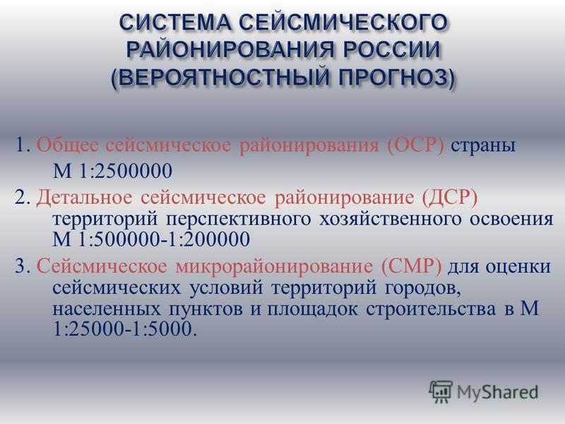 СИСТЕМА СЕЙСМИЧЕСКОГО РАЙОНИРОВАНИЯ РОССИИ ( ВЕРОЯТНОСТНЫЙ ПРОГНОЗ ) 1. Общее сейсмическое районирования ( ОСР ) страны М 1:2500000 2. Детальное сейсмическое районирование ( ДСР ) территорий перспективного хозяйственного освоения М 1:500000-1:200000