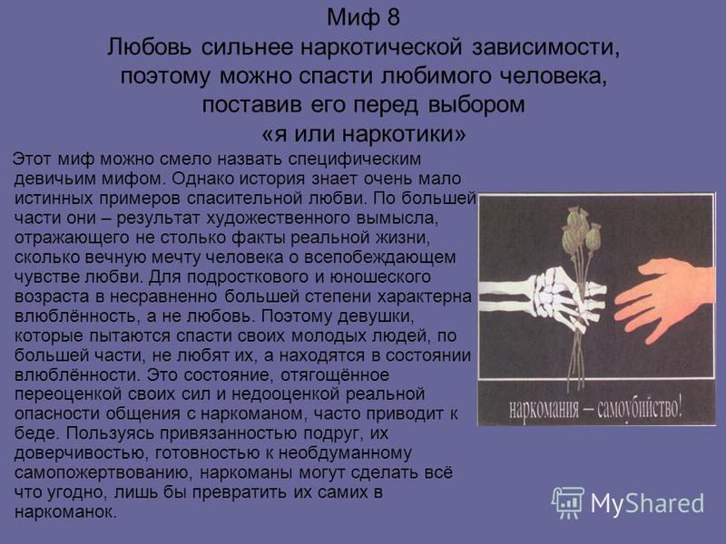 Миф 8 Любовь сильнее наркотической зависимости, поэтому можно спасти любимого человека, поставив его перед выбором «я или наркотики» Этот миф можно смело назвать специфическим девичьим мифом. Однако история знает очень мало истинных примеров спасител