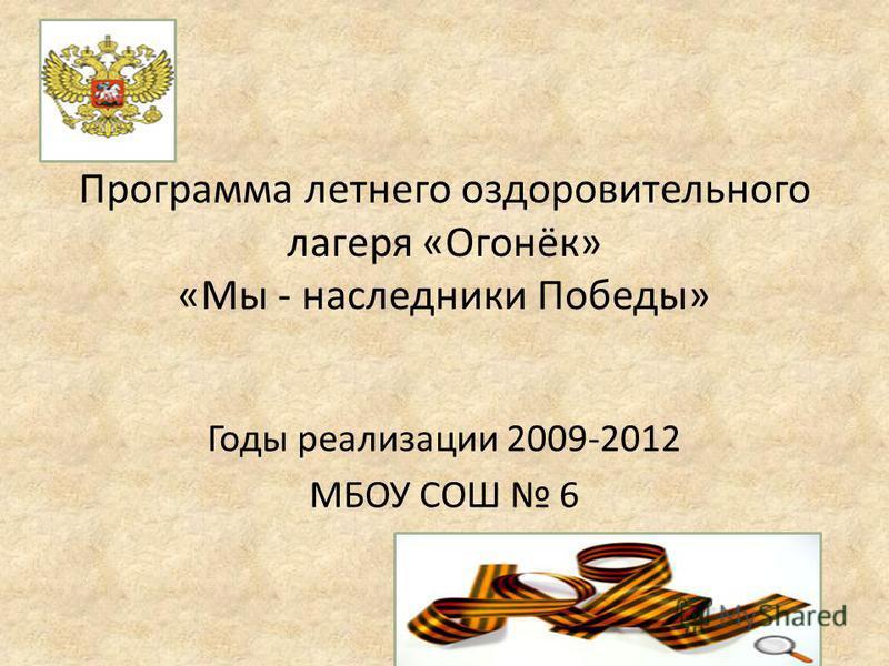 Программа летнего оздоровительного лагеря «Огонёк» «Мы - наследники Победы» Годы реализации 2009-2012 МБОУ СОШ 6