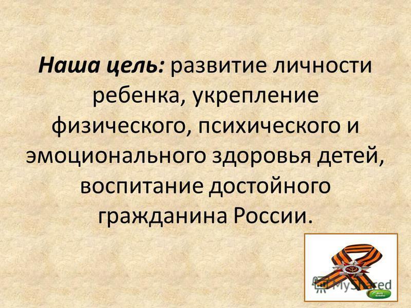 Наша цель: развитие личности ребенка, укрепление физического, психического и эмоционального здоровья детей, воспитание достойного гражданина России.