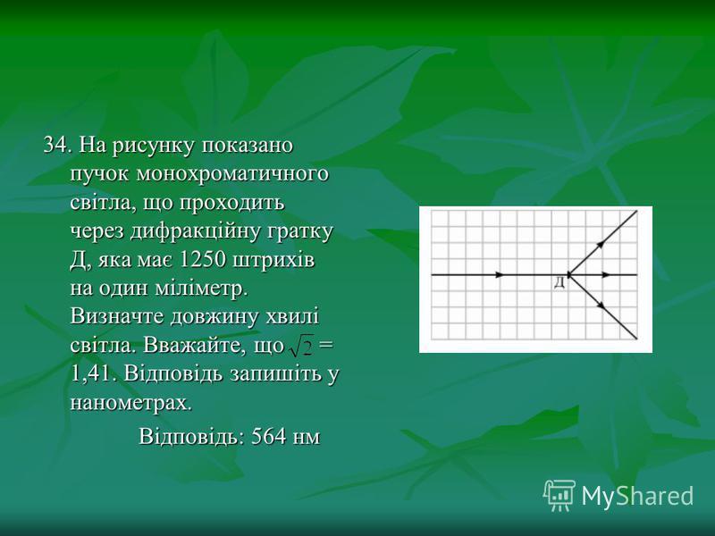 34. На рисунку показано пучок монохроматичного світла, що проходить через дифракційну гратку Д, яка має 1250 штрихів на один міліметр. Визначте довжину хвилі світла. Вважайте, що = 1,41. Відповідь запишіть у нанометрах. Відповідь: 564 нм Відповідь: 5