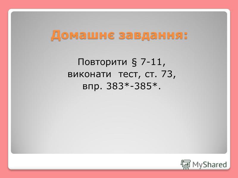 Домашнє завдання: Повторити § 7-11, виконати тест, ст. 73, впр. 383*-385*.