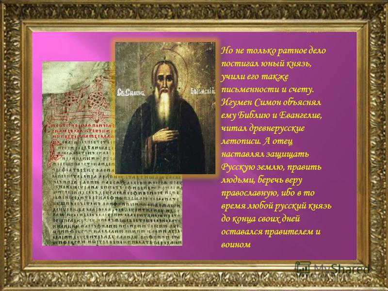 Но не только ратное дело постигал юный князь, учили его также письменности и счету. Игумен Симон объяснял ему Библию и Евангелие, читал древнерусские летописи. А отец наставлял защищать Русскую землю, править людьми, беречь веру православную, ибо в т