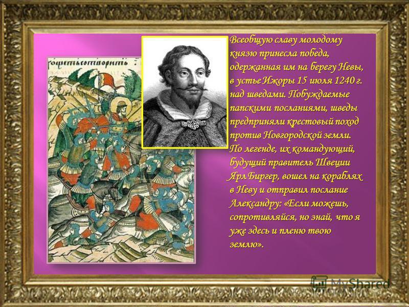 Всеобщую славу молодому князю принесла победа, одержанная им на берегу Невы, в устье Ижоры 15 июля 1240 г. над шведами. Побуждаемые папскими посланиями, шведы предприняли крестовый поход против Новгородской земли. По легенде, их командующий, будущий