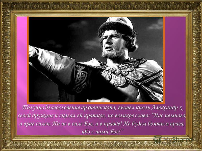 Получив благословение архиепископа, вышел князь Александр к своей дружине и сказал ей краткое, но великое слово: Нас немного, а враг силен. Но не в силе Бог, а в правде! Не будем бояться врага, ибо с нами Бог!
