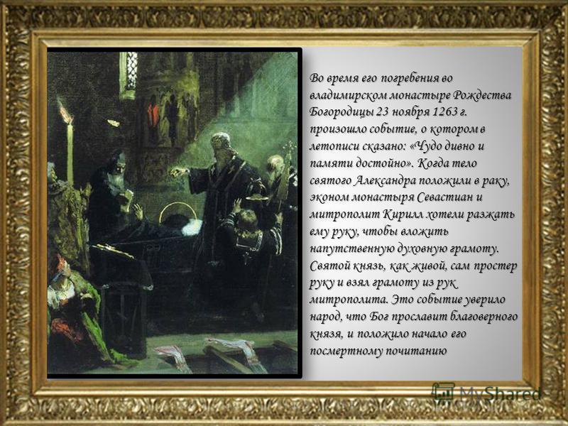 Во время его погребения во владимирском монастыре Рождества Богородицы 23 ноября 1263 г. произошло событие, о котором в летописи сказано: «Чудо дивно и памяти достойно». Когда тело святого Александра положили в раку, эконом монастыря Севастиан и митр