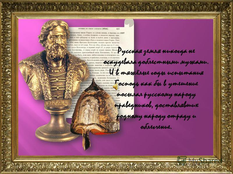 Русская земля никогда не оскудевала доблестными мужами. И в тяжёлые годы испытания Господь как бы в утешение посылал русскому народу праведников, доставлявших родному народу отраду и облегчение.