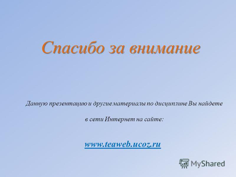 Данную презентацию и другие материалы по дисциплине Вы найдете в сети Интернет на сайте: Спасибо за внимание www.teaweb.ucoz.ru