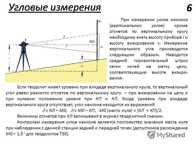 Угловые измерения 6 Если теодолит имеет уровень при алидаде вертикального круга, то вертикальный угол равен разности отсчетов по вертикальному кругу – при визировании на цель и при нулевом положении уровня при КП и КЛ. Когда уровень при алидаде верти