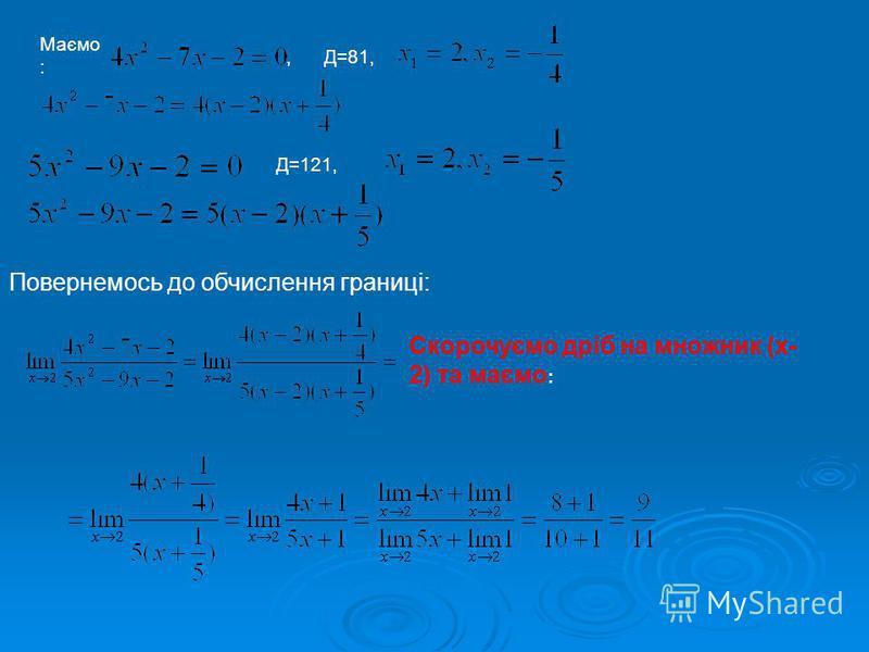 Маємо :, Д=81, Д=121, Повернемось до обчислення границі: Скорочуємо дріб на множник (х- 2) та маємо :