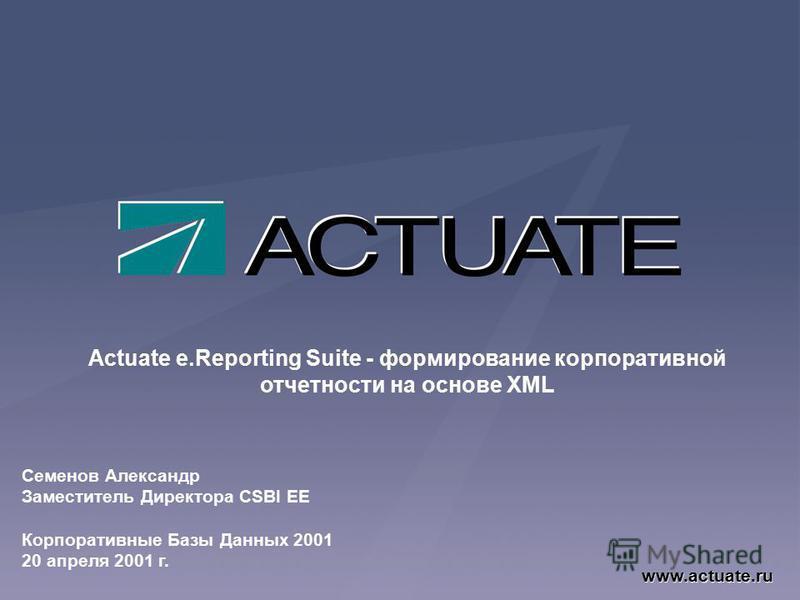 Actuate e.Reporting Suite - формирование корпоративной отчетности на основе XML www.actuate.ru Семенов Александр Заместитель Директора CSBI EE Корпоративные Базы Данных 2001 20 апреля 2001 г.