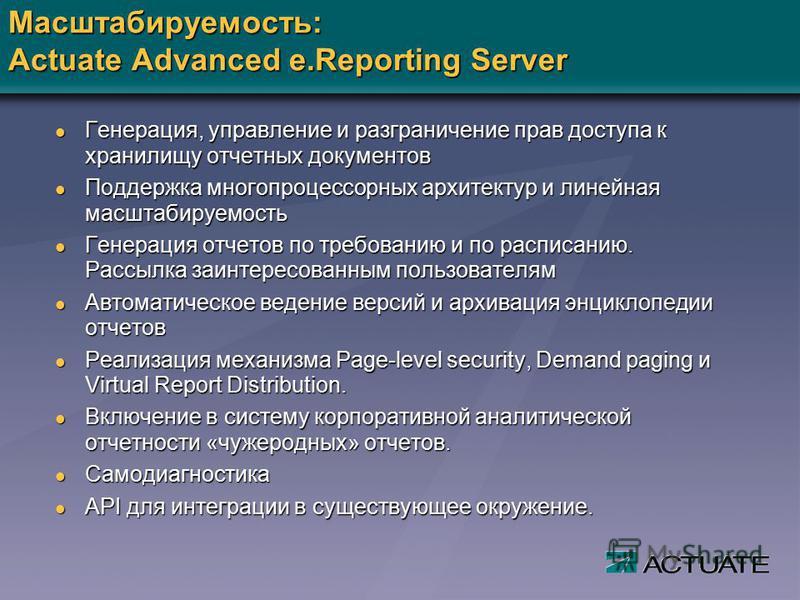 Масштабируемость: Actuate Advanced e.Reporting Server l Генерация, управление и разграничение прав доступа к хранилищу отчетных документов l Поддержка многопроцессорных архитектур и линейная масштабируемость l Генерация отчетов по требованию и по рас