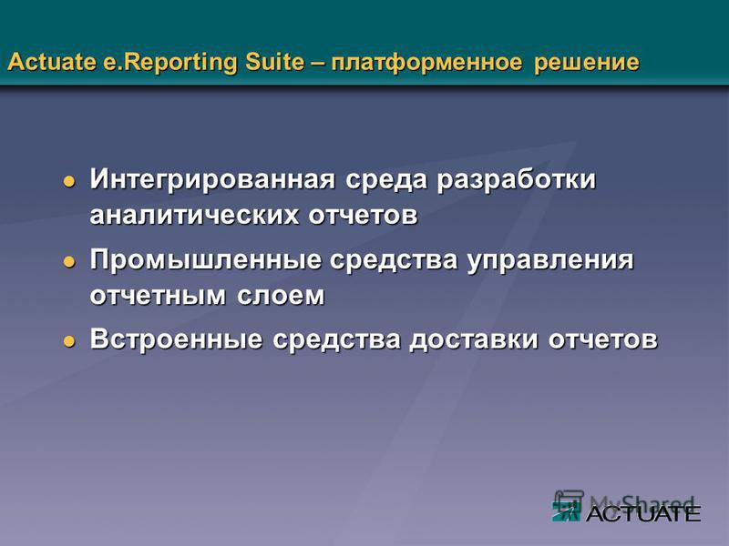 Actuate e.Reporting Suite – платформенное решение l Интегрированная среда разработки аналитических отчетов l Промышленные средства управления отчетным слоем l Встроенные средства доставки отчетов