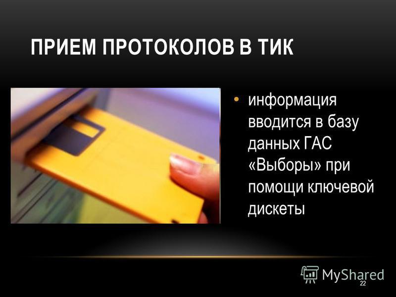 22 ПРИЕМ ПРОТОКОЛОВ В ТИК информация вводится в базу данных ГАС «Выборы» при помощи ключевой дискеты