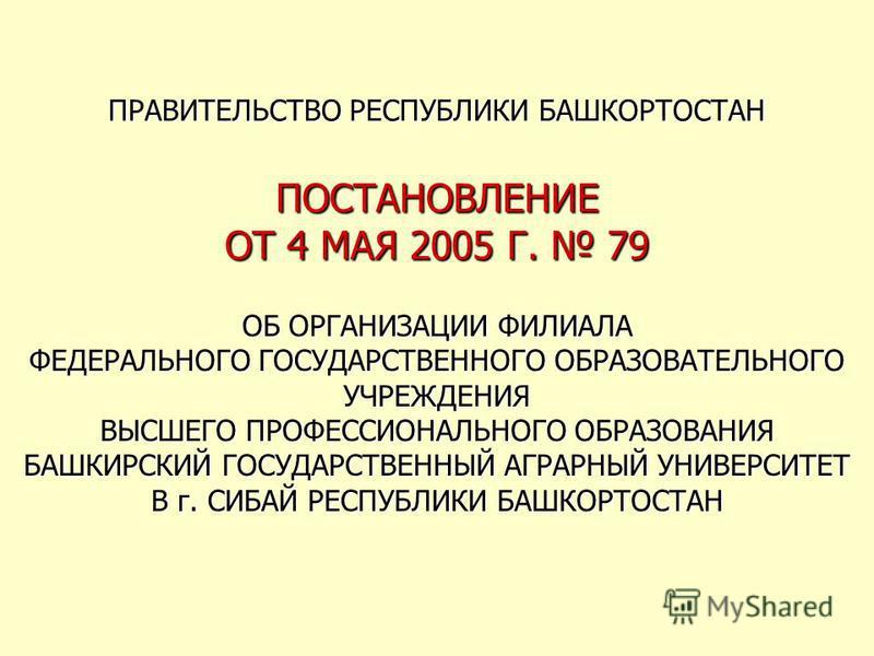 ПРАВИТЕЛЬСТВО РЕСПУБЛИКИ БАШКОРТОСТАН ПОСТАНОВЛЕНИЕ ОТ 4 МАЯ 2005 Г. 79 ОБ ОРГАНИЗАЦИИ ФИЛИАЛА ФЕДЕРАЛЬНОГО ГОСУДАРСТВЕННОГО ОБРАЗОВАТЕЛЬНОГО УЧРЕЖДЕНИЯ ВЫСШЕГО ПРОФЕССИОНАЛЬНОГО ОБРАЗОВАНИЯ БАШКИРСКИЙ ГОСУДАРСТВЕННЫЙ АГРАРНЫЙ УНИВЕРСИТЕТ В г. СИБАЙ