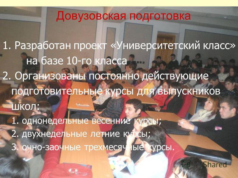 Довузовская подготовка 1. Разработан проект «Университетский класс» на базе 10-го класса 2. Организованы постоянно действующие подготовительные курсы для выпускников школ: 1. однонедельные весенние курсы; 2. двухнедельные летние курсы; 3. очно-заочны