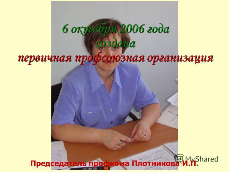 6 октября 2006 года создана первичная профсоюзная организация Председатель профкома Плотникова И.П.