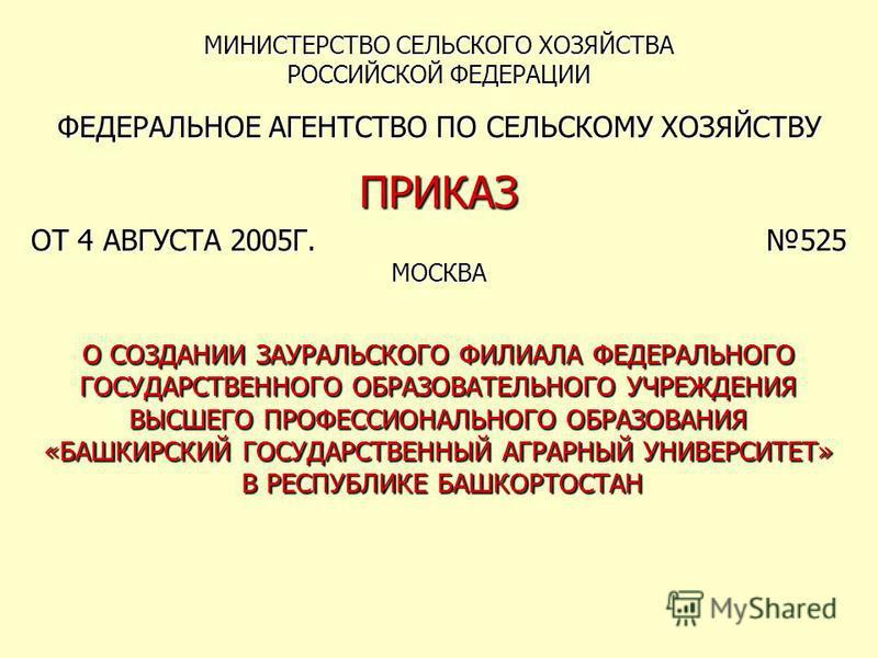 МИНИСТЕРСТВО СЕЛЬСКОГО ХОЗЯЙСТВА РОССИЙСКОЙ ФЕДЕРАЦИИ ФЕДЕРАЛЬНОЕ АГЕНТСТВО ПО СЕЛЬСКОМУ ХОЗЯЙСТВУ ПРИКАЗ ОТ 4 АВГУСТА 2005Г. 525 МОСКВА О СОЗДАНИИ ЗАУРАЛЬСКОГО ФИЛИАЛА ФЕДЕРАЛЬНОГО ГОСУДАРСТВЕННОГО ОБРАЗОВАТЕЛЬНОГО УЧРЕЖДЕНИЯ ВЫСШЕГО ПРОФЕССИОНАЛЬНО