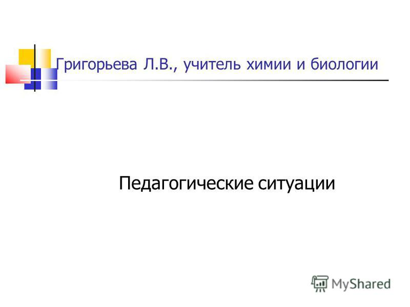 Григорьева Л.В., учитель химии и биологии Педагогические ситуации