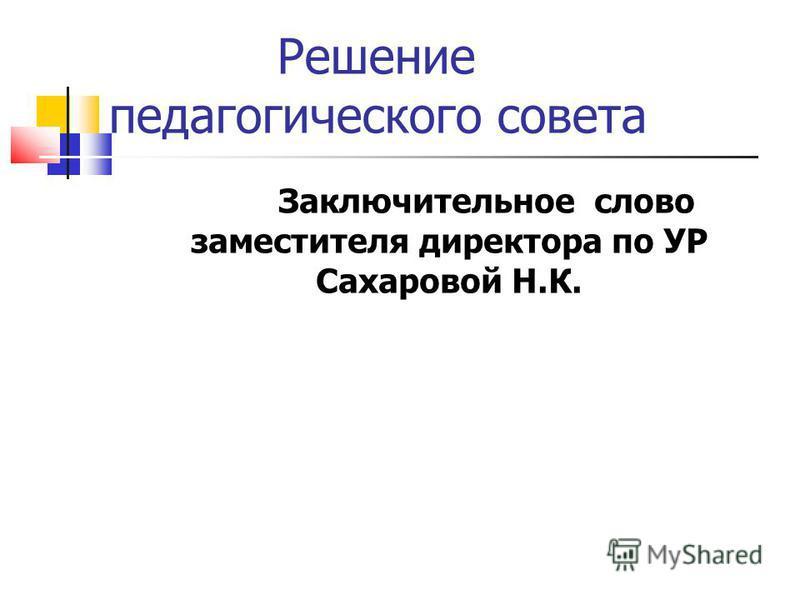 Решение педагогического совета Заключительное слово заместителя директора по УР Сахаровой Н.К.