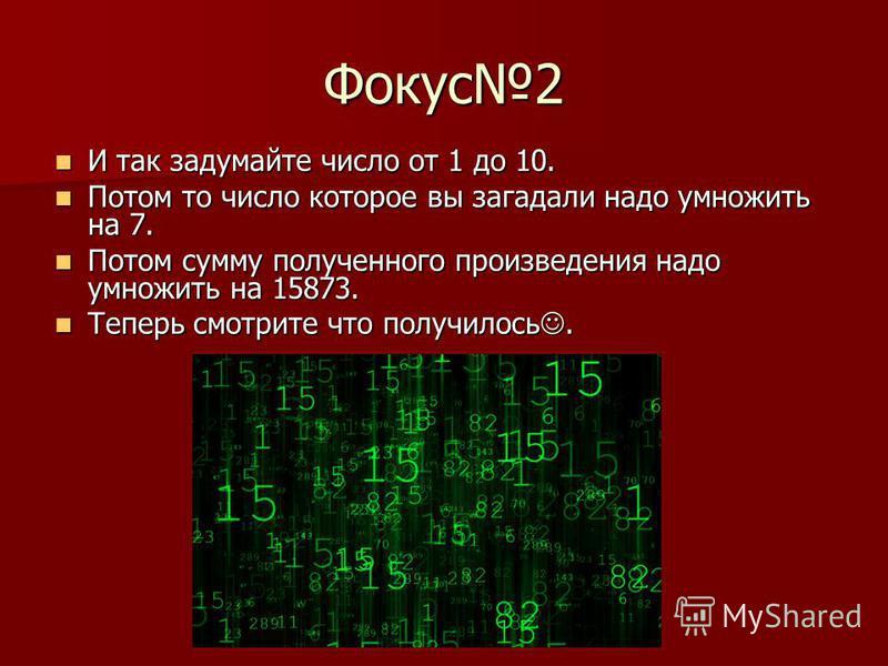 Фокус 2 И так задумайте число от 1 до 10. И так задумайте число от 1 до 10. Потом то число которое вы загадали надо умножить на 7. Потом то число которое вы загадали надо умножить на 7. Потом сумму полученного произведения надо умножить на 15873. Пот