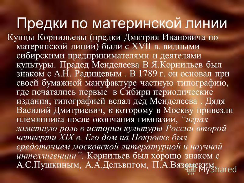 Предки по материнской линии Купцы Корнильевы (предки Дмитрия Ивановича по материнской линии) были с XVII в. видными сибирскими предпринимателями и деятелями культуры. Прадед Менделеева В.Я.Корнильев был знаком с А.Н. Радищевым. В 1789 г. он основал п