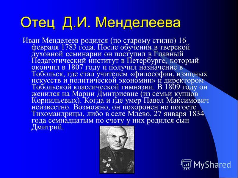 Отец Д.И. Менделеева Иван Менделеев родился (по старому стилю) 16 февраля 1783 года. После обучения в тверской духовной семинарии он поступил в Главный Педагогический институт в Петербурге, который окончил в 1807 году и получил назначение в Тобольск,