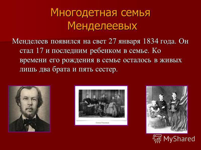 Многодетная семья Менделеевых Менделеев появился на свет 27 января 1834 года. Он стал 17 и последним ребенком в семье. Ко времени его рождения в семье осталось в живых лишь два брата и пять сестер.