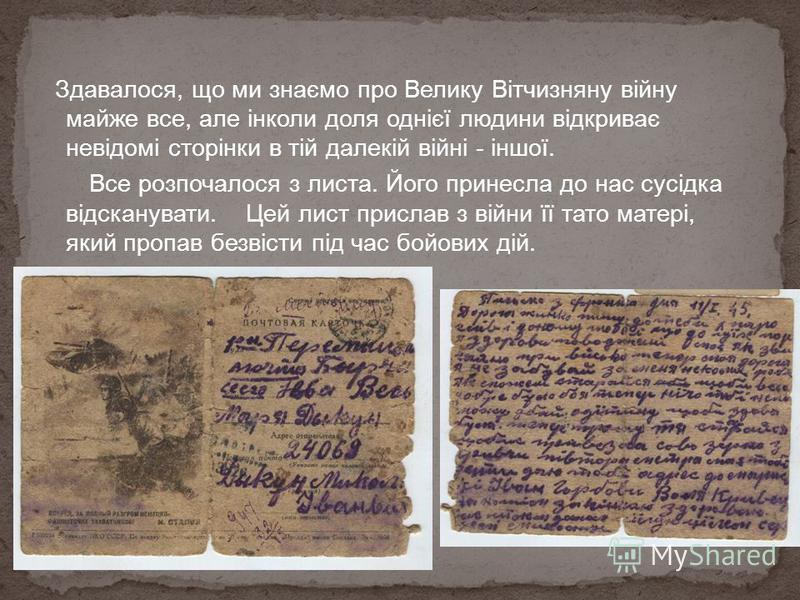 Здавалося, що ми знаємо про Велику Вітчизняну війну майже все, але інколи доля однієї людини відкриває невідомі сторінки в тій далекій війні - іншої. Все розпочалося з листа. Його принесла до нас сусідка відсканувати. Цей лист прислав з війни її тато