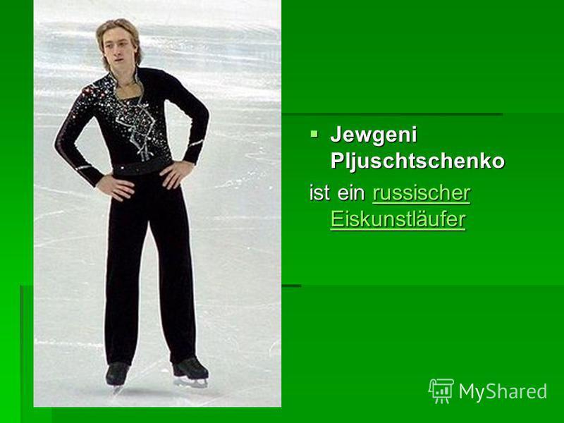 Jewgeni Pljuschtschenko Jewgeni Pljuschtschenko ist ein russischer Eiskunstläufer russischer Eiskunstläuferrussischer Eiskunstläufer