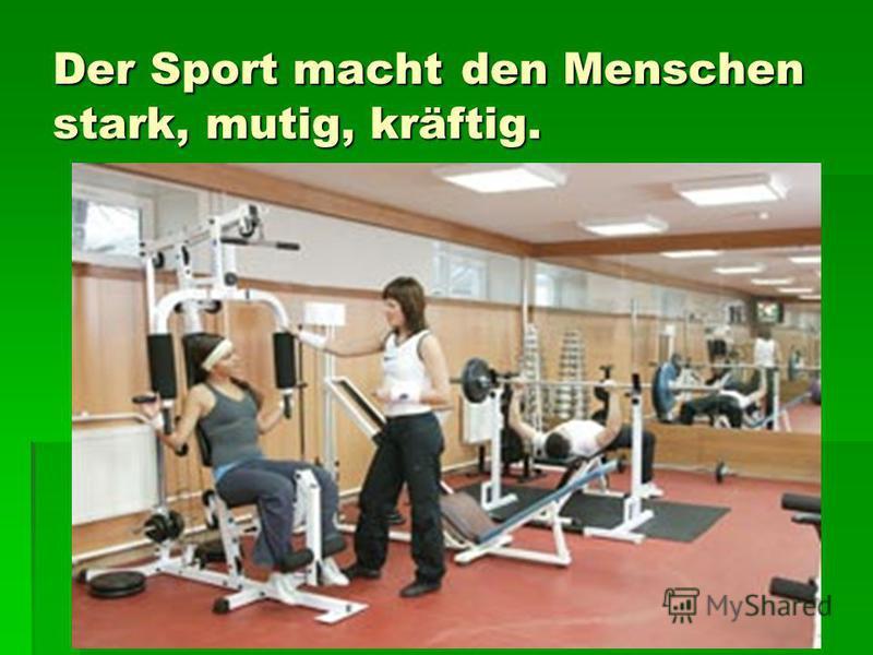 Der Sport macht den Menschen stark, mutig, kräftig.