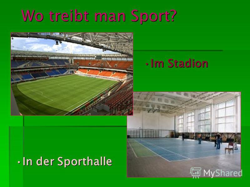 Wo treibt man Sport? In der SporthalleIn der Sporthalle Im StadionIm Stadion