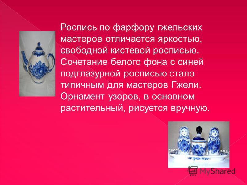 Роспись по фарфору гжельских мастеров отличается яркостью, свободной кистевой росписью. Сочетание белого фона с синей подглазурной росписью стало типичным для мастеров Гжели. Орнамент узоров, в основном растительный, рисуется вручную.