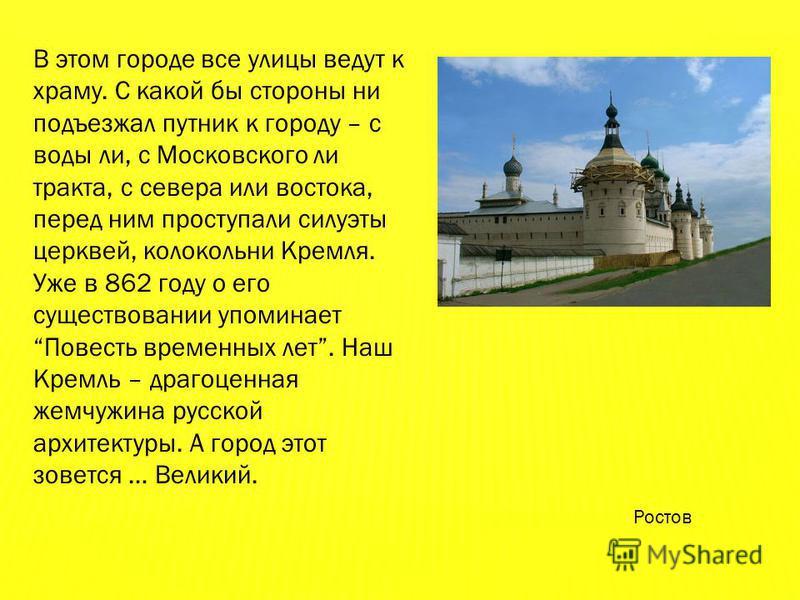 В этом городе все улицы ведут к храму. С какой бы стороны ни подъезжал путник к городу – с воды ли, с Московского ли тракта, с севера или востока, перед ним проступали силуэты церквей, колокольни Кремля. Уже в 862 году о его существовании упоминает П