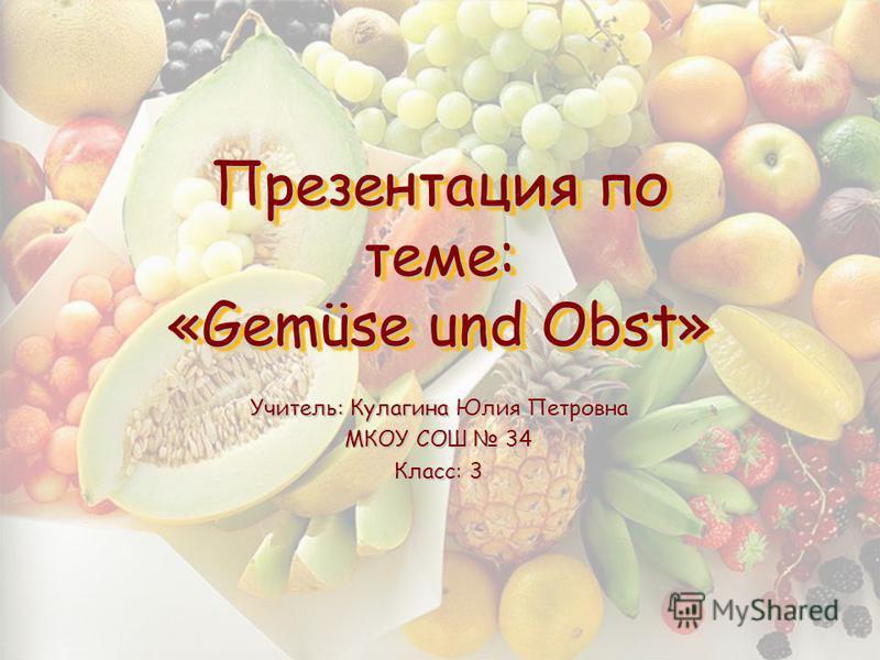 Презентация по теме: «Gemüse und Obst» Учитель: Кулагина Юлия Петровна МКОУ СОШ 34 Класс: 3