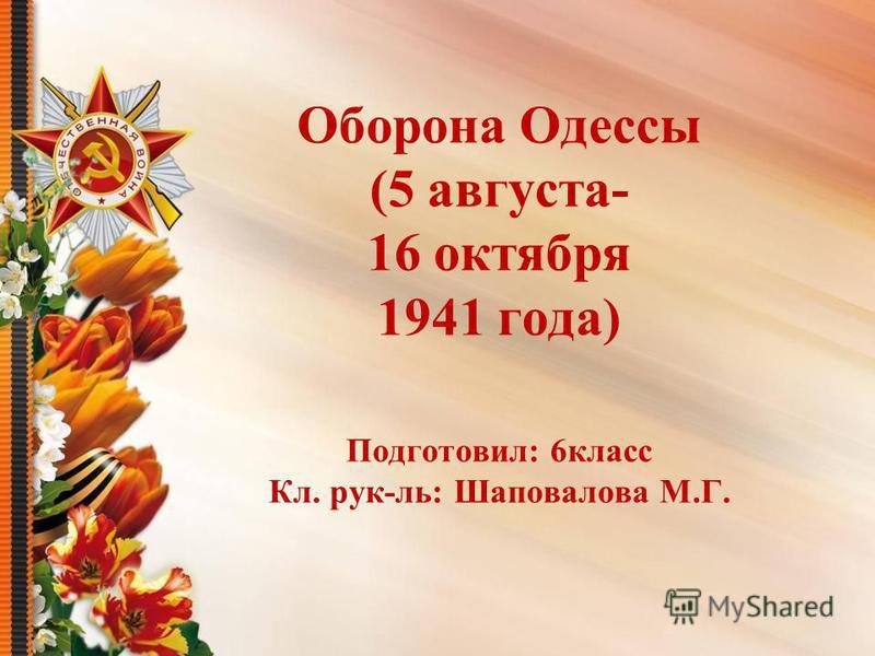 Оборона Одессы (5 августа- 16 октября 1941 года) Подготовил: 6 класс Кл. рук-ль: Шаповалова М.Г.