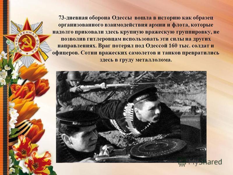 73-дневная оборона Одессы вошла в историю как образец организованного взаимодействия армии и флота, которые надолго приковали здесь крупную вражескую группировку, не позволив гитлеровцам использовать эти силы на других направлениях. Враг потерял под
