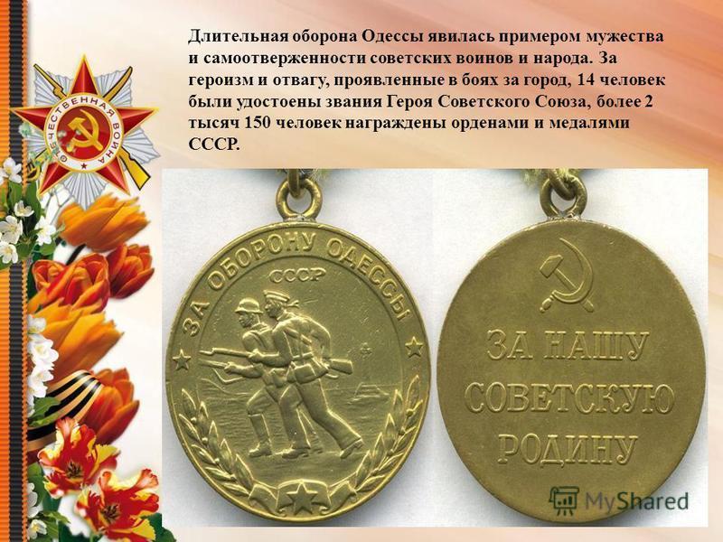 Длительная оборона Одессы явилась примером мужества и самоотверженности советских воинов и народа. За героизм и отвагу, проявленные в боях за город, 14 человек были удостоены звания Героя Советского Союза, более 2 тысяч 150 человек награждены орденам