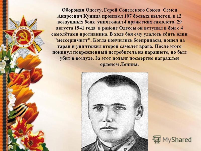 Обороняя Одессу, Герой Советского Союза Семен Андреевич Куница произвел 107 боевых вылетов, в 12 воздушных боях уничтожил 4 вражеских самолета. 29 августа 1941 года в районе Одессы он вступил в бой с 4 самолётами противника. В ходе боя ему удалось сб