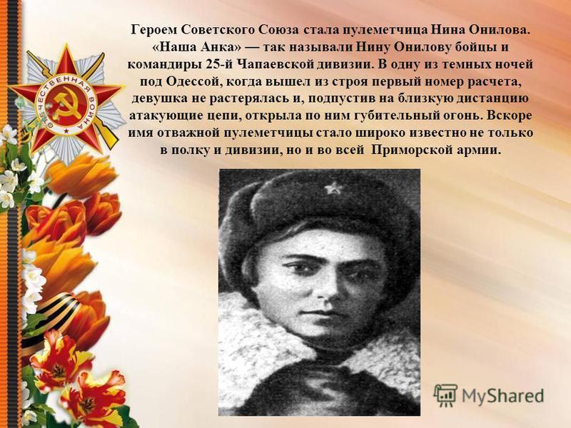 Героем Советского Союза стала пулеметчица Нина Онилова. «Наша Анка» так называли Нину Онилову бойцы и командиры 25-й Чапаевской дивизии. В одну из темных ночей под Одессой, когда вышел из строя первый номер расчета, девушка не растерялась и, подпусти