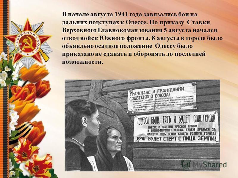 В начале августа 1941 года завязались бои на дальних подступах к Одессе. По приказу Ставки Верховного Главнокомандования 5 августа начался отвод войск Южного фронта. 8 августа в городе было объявлено осадное положение. Одессу было приказано не сдават