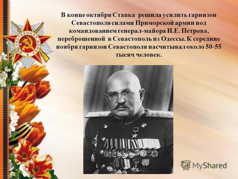 В конце октября Ставка решила усилить гарнизон Севастополя силами Приморской армии под командованием генерал-майора И.Е. Петрова, переброшенной в Севастополь из Одессы. К середине ноября гарнизон Севастополя насчитывал около 50-55 тысяч человек.