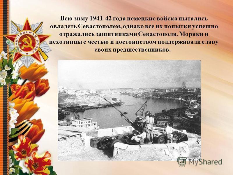 Всю зиму 1941-42 года немецкие войска пытались овладеть Севастополем, однако все их попытки успешно отражались защитниками Севастополя. Моряки и пехотинцы с честью и достоинством поддерживали славу своих предшественников.